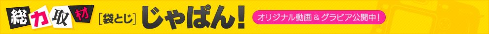 総力取材[袋とじ]じゃぱん! オリジナル動画&グラビア公開中!